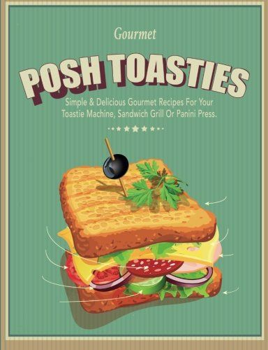 Posh Toasties Simple  Delicious Gourmet Recipes For Your Toastie Machine Sandwich Grill Or Panini Press ** Check this awesome product by going to the link at the image.