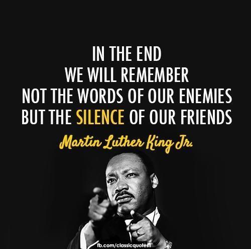 In the End, we will remember not the words of our enemies, but the silence of our friends.  -Martin Luther King, Jr.