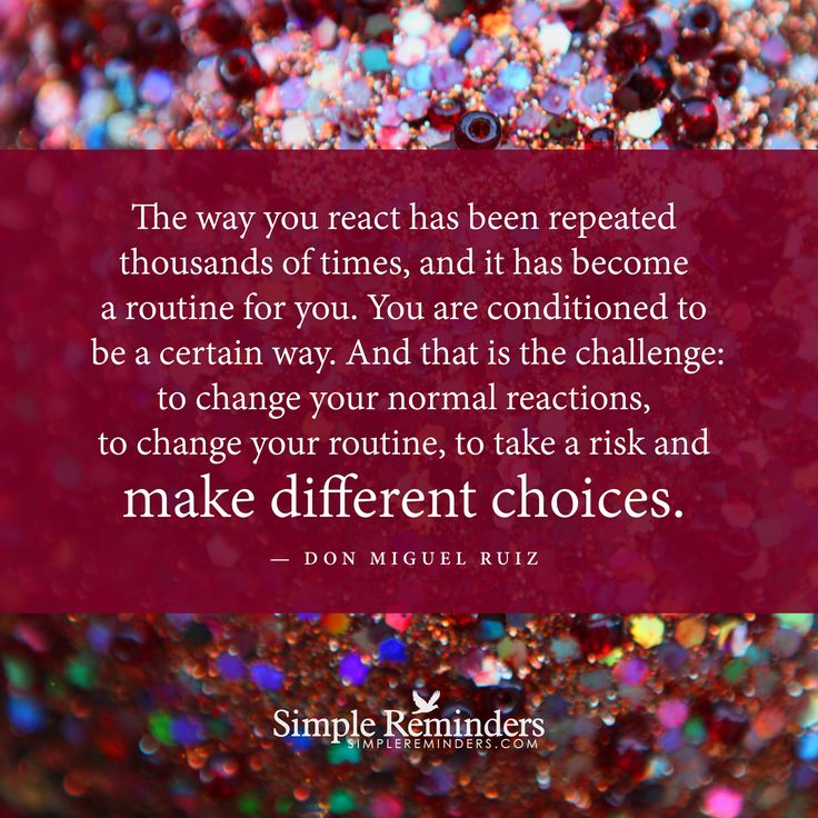 Make different choices The way you react has been repeated thousands of times, and it has become a routine for you. You are conditioned to be a certain way. And that is the challenge: to change your normal reactions, to change your routine, to take a risk and make different choices. — Don Miguel Ruiz and article by Elle Forest: Writer, Mother, Spiritual Seeker and a Toltec...
