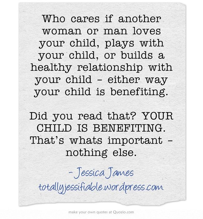 Who cares if another woman or man loves your child, plays with your child, or builds a healthy relationship with your child – either way your child is benefiting. Did you read that? YOUR CHILD IS BENEFITING. That's whats important – nothing else.