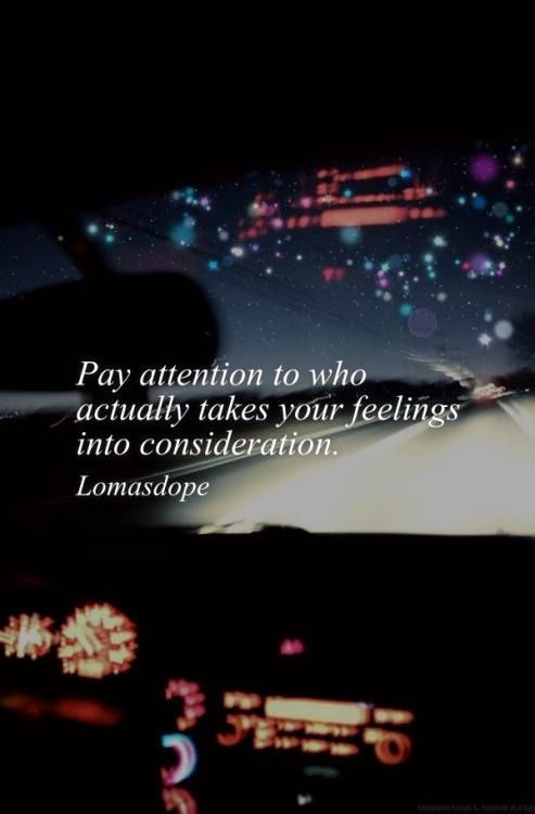 Pay attention to who actually takes your feelings into consideration.