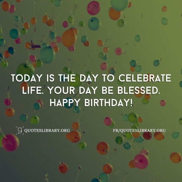 Today Is The Day To Celebrate Life. Your Day Be Blessed