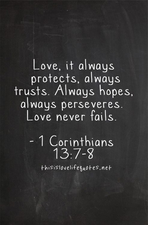 Love, it always protects, always trusts. Always hopes, always perseveres. Love never fails.