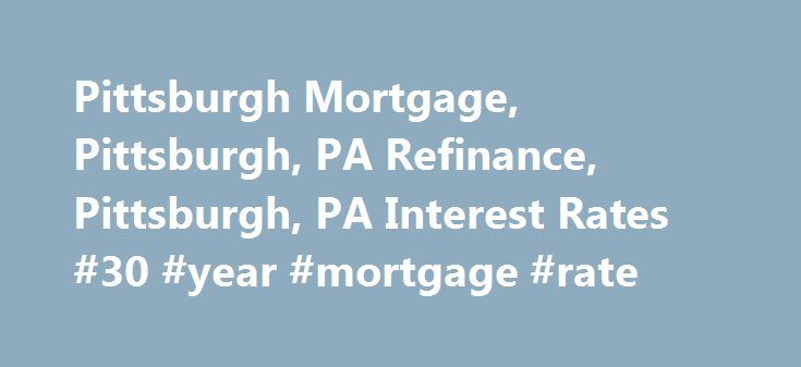 Pittsburgh Mortgage, Pittsburgh, PA Refinance, Pittsburgh, PA Interest Rates #30 #year #mortgage #rate http://money.remmont.com/pittsburgh-mortgage-pittsburgh-pa-refinance-pittsburgh-pa-interest-rates-30-year-mortgage-rate/  #mortgage rates pittsburgh # Welcome To Pittsburgh Mortgage Source Pittsburgh Mortgage Source .com has been helping Pittsburgh, PA mortgage borrowers find the lowest cost mortgages for refinance, new home purchase and home equity loans since 2002. This website contains a…
