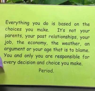 In other words... Your choices are yours to make and if you are letting others do your choosing for you, well, that too is your choice! Take responsibility for your choices, good or bad, they are yours to make and if it turns out you made a bad choice do not blame it on others.