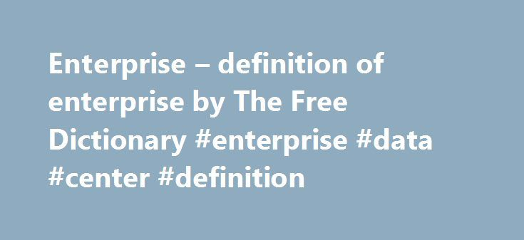 Enterprise – definition of enterprise by The Free Dictionary #enterprise #data #center #definition http://japan.remmont.com/enterprise-definition-of-enterprise-by-the-free-dictionary-enterprise-data-center-definition/  # enterprise 1. An undertaking, especially one of some scope, complication, and risk. 2. A business organization. 3. Industrious, systematic activity, especially when directed toward profit: Private enterprise is basic to capitalism. 4. Willingness to undertake new ventures…