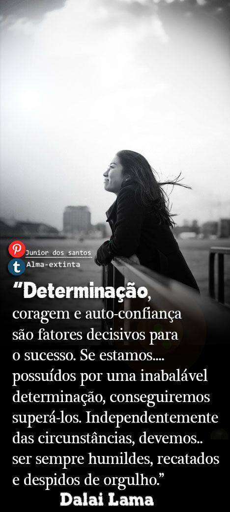 Determinação, coragem e auto-confiança são fatores decisivos para o sucesso. Se estamos possuídos por uma inabalável determinação, conseguiremos superá-los. Independentemente das circunstâncias, devemos ser sempre humildes, recatados e despidos de orgulho. Dalai Lama  https://br.pinterest.com/dossantos0445/