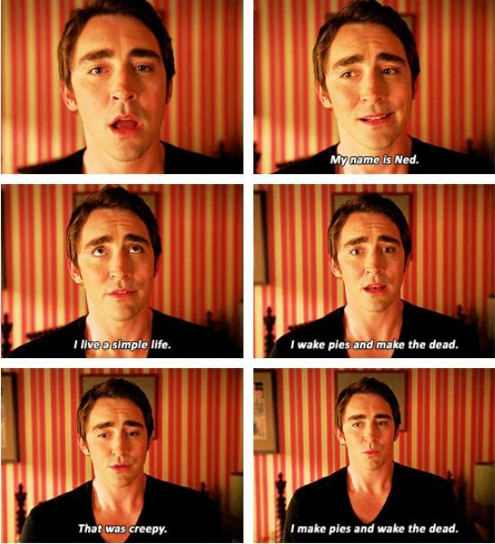 No Ned, not awkward at all that you wake pies and make the dead... (Lee Pace, Pushing Daisies.)