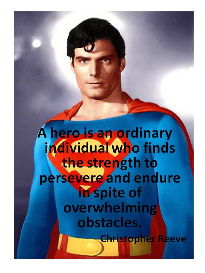 """A hero is an ordinary individual who finds the strength to persevere and endure in spite of overwhelming obstacles."" Christopher Reeve"