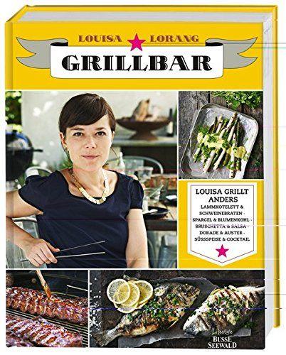Das alternative Grillbuch - Louisa grillt anders - Ein Kochbuch das sich etwas traut. Bei Louise kommt vom Hauptgang bis zum Nachtisch alles auf den Grill.