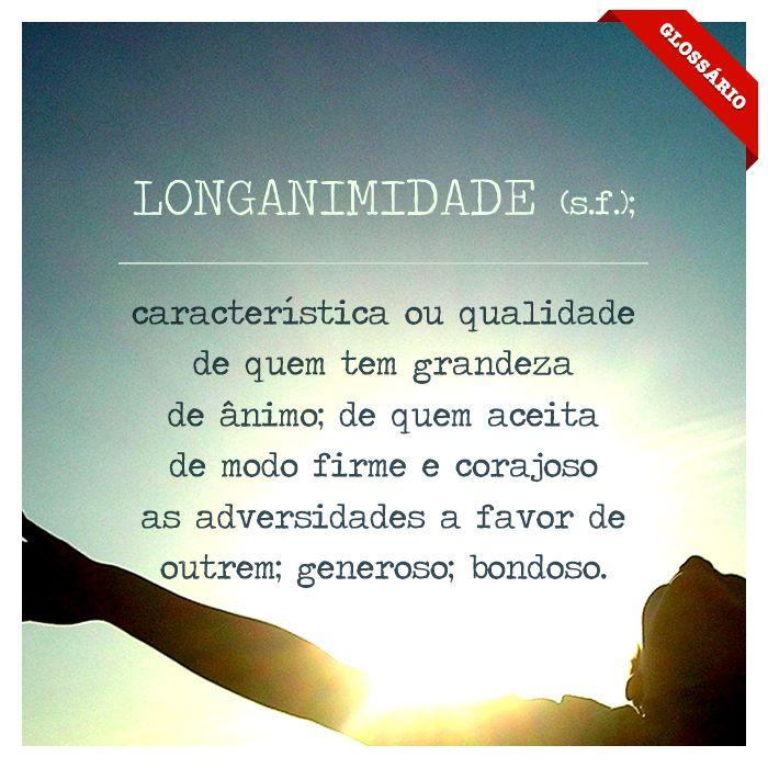 LONGANIMIDADE (s.f.); característica ou qualidade de quem tem grandeza de ânimo; de quem aceita de modo firme e corajoso as adversidade a favor de outrem; generoso; bondoso.