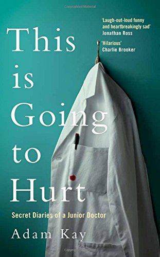 This is Going to Hurt: Secret Diaries of a Junior Doctor. Scribbled in secret after endless days, sleepless nights and missed weekends, comedian and former junior doctor Adam Kay's This Is Going to Hurt provides a no-holds-barred account of his time on the NHS front line. Hilarious, horrifying and heartbreaking by turns, these diaries are everything you wanted to know – and more than a few things you didn't – about life on and off the hospital ward. And yes, it may leave a scar.