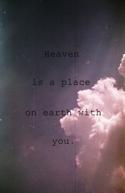 I tell you all the time, heaven is a place on earth with you.
