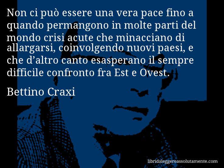 Aforisma di Bettino Craxi : Non ci può essere una vera pace fino a quando permangono in molte parti del mondo crisi acute che minacciano di allargarsi, coinvolgendo nuovi paesi, e che d'altro canto esasperano il sempre difficile confronto fra Est e Ovest.
