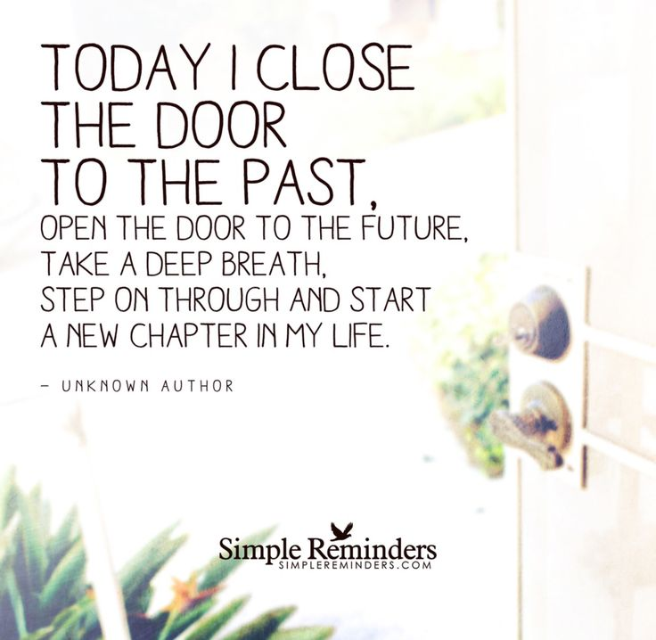 Close the door to the past, open the door to the future and take a deep breath