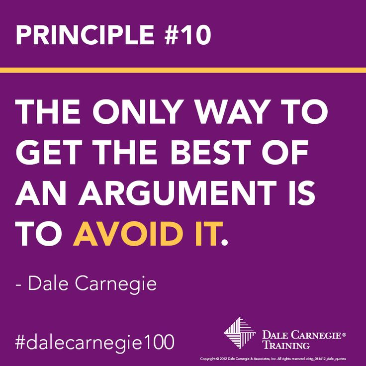 Dale Carnegie Principle #10: The only way to get the best of an argument is to avoid it.