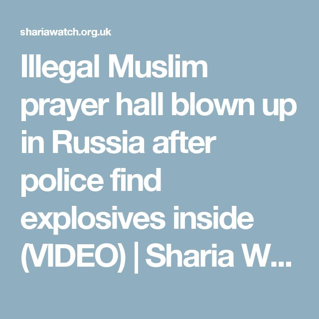 Illegal Muslim prayer hall blown up in Russia after police find explosives inside (VIDEO) | Sharia Watch UK Ltd.