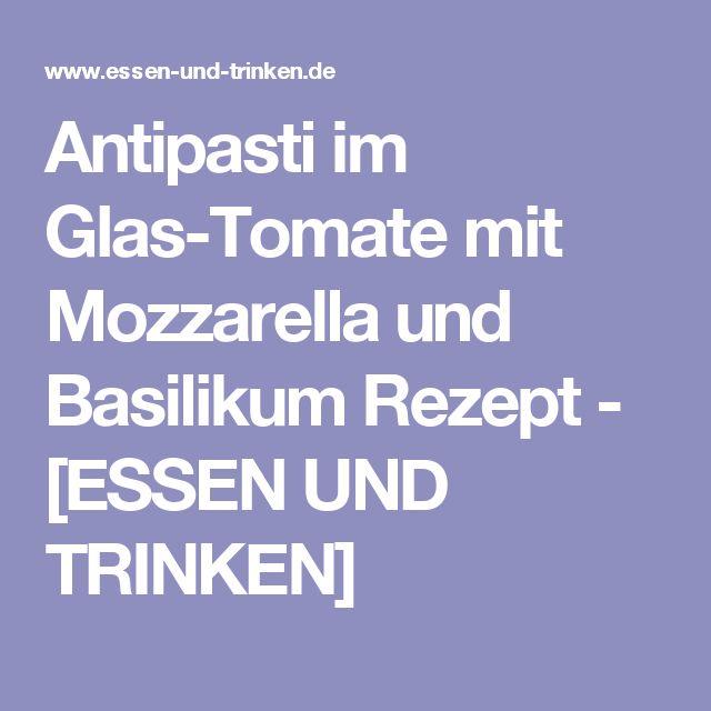 Antipasti im Glas-Tomate mit Mozzarella und Basilikum Rezept - [ESSEN UND TRINKEN]