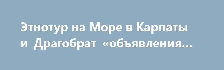 Этнотур на Море в Карпаты и Драгобрат «объявления Киев» http://www.krok.dn.ua/doska26/?adv_id=2124  Туроператор ЭТНОТУР. Экскурсии: выезды каждую пятницу с 3-30 июня текущего года - 1750 грн. Отдых и купание на озере в Буковеле; Поездка на Драгобрат, высокогорные озера. Ворохта, Яремче, скалы Довбуша. Дегустация пива в крафтовой гуцульской броварне «Ципа». Яблунецкий перевал, самый большой деревянный герб Украины. Туры, экскурсии, отдых, отдых выходного дня, отдых на праздники.