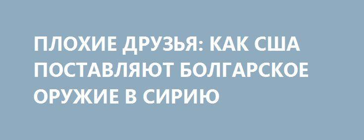 ПЛОХИЕ ДРУЗЬЯ: КАК США ПОСТАВЛЯЮТ БОЛГАРСКОЕ ОРУЖИЕ В СИРИЮ http://rusdozor.ru/2016/12/31/ploxie-druzya-kak-ssha-postavlyayut-bolgarskoe-oruzhie-v-siriyu/  Данный материал является попыткой представить перед мировой общественностью объективную картину, как оружие болгарского производство оказалось в руках террористах в Сирии, чтобы привлечь внимание компетентных расследующих органов и выявить причастных участников нелегальных поставок оружия в Сирии. Тут будут представлены факты, которые ...