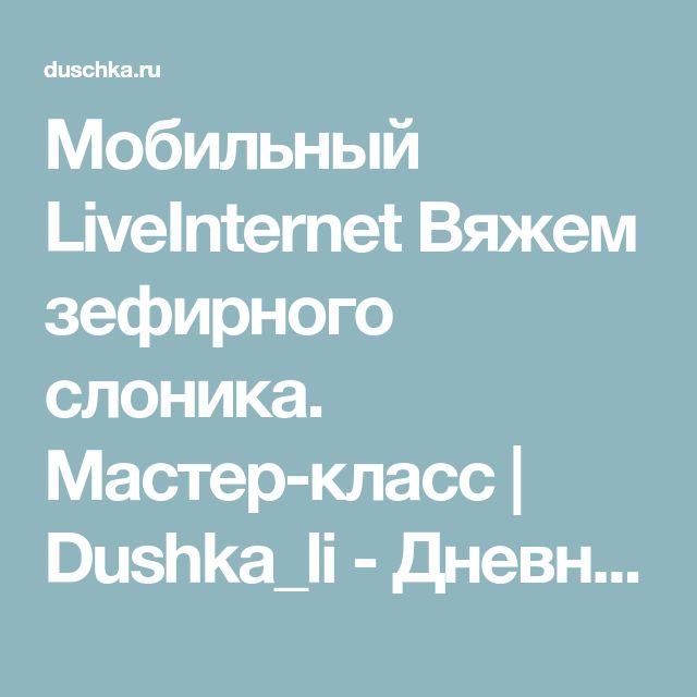 Мобильный LiveInternet Вяжем зефирного слоника. Мастер-класс | Dushka_li - Дневник Dushka_li |