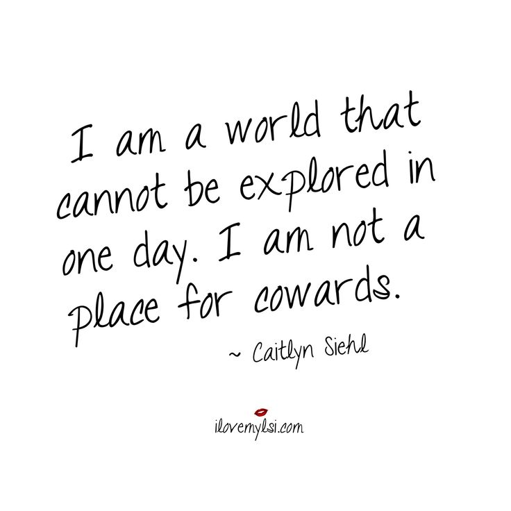 I am a world that cannot be explored in one day. I am not a place for cowards. ~ Caitlyn Siehl #empowerment #quotes #women #inspirational
