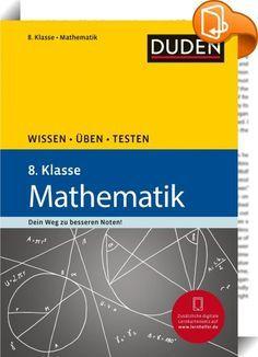 Wissen - Üben - Testen: Mathematik 8. Klasse    :  Mathetraining mit System und den drei Erfolgsbausteinen WISSEN, ÜBEN, TESTEN! Dieser Band umfasst alle Lerninhalte des Fachs Mathematik in der 8. Klasse: - Rechnen mit Termen - Zuordnungen und Funktionen - Lineare Gleichungssysteme - Wurzeln und quadratische Gleichungen - Gebrochenrationale Funktionen - Geometrie (Kreis, Dreieck, Viereck) - Strahlensätze - Zylinder und Prismen (Volumenberechnung, Oberflächeninhalt) - Zufallsversuche un...