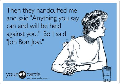 Then they handcuffed me and said 'Anything you say can and will be held against you.' So I said 'Jon Bon Jovi.'