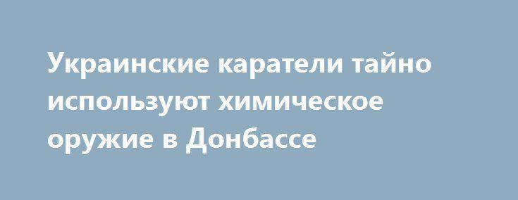 Украинские каратели тайно используют химическое оружие в Донбассе http://rusdozor.ru/2016/09/08/ukrainskie-karateli-tajno-ispolzuyut-ximicheskoe-oruzhie-v-donbasse/  Пролетело три недели моего нахождения в Донецке. На душе печально и грустно. Пообщался я со многими людьми, пострадавшими от этой ужасной войны, которую устроила украинская власть. Сегодня я хочу рассказать о человеке, который пострадал от химического оружия. Соотечественники, то, что ...