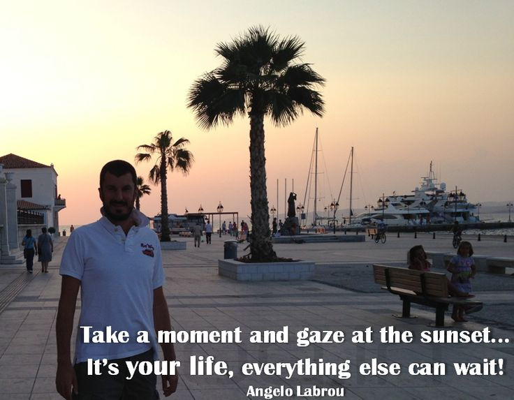 Take a moment and gaze at the sunset... It's YOUR LIFE, everything else can wait! - Angelo Labrou