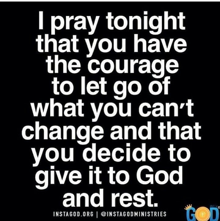 I pray tonight that you have the courage to let go of what you can't change and that you decide to give it to God and rest.