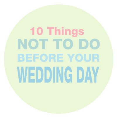 10 Things Not to do Before the Wedding!! Really good tips!