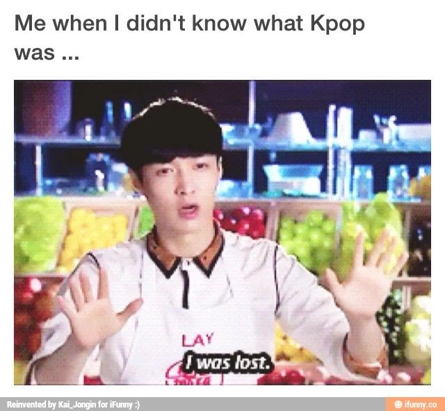 True Lay. I was so lost and confused back then. Now with kpop in my life everything is possible!