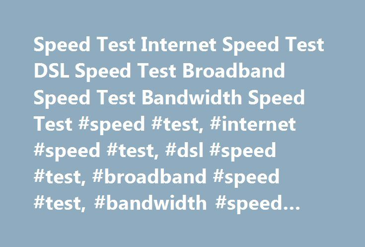 Speed Test Internet Speed Test DSL Speed Test Broadband Speed Test Bandwidth Speed Test #speed #test, #internet #speed #test, #dsl #speed #test, #broadband #speed #test, #bandwidth #speed #test http://gambia.nef2.com/speed-test-internet-speed-test-dsl-speed-test-broadband-speed-test-bandwidth-speed-test-speed-test-internet-speed-test-dsl-speed-test-broadband-speed-test-bandwidth-speed-test/  # Speed Test Internet Speed Test DSL Speed Test Broadband Speed Test Bandwidth Speed Test Speed Test…
