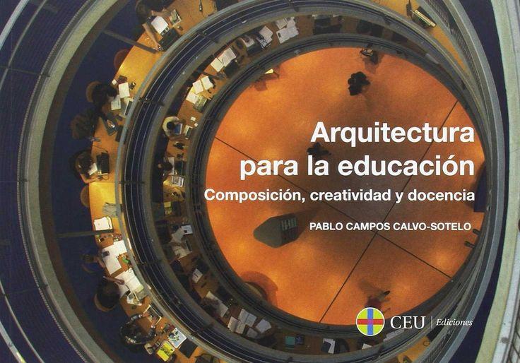 Arquitectura para la educación : composición, creatividad y docencia / Pablo Campos Calvo-Sotelo.-- Madrid : Fundación Universitaria San Pablo CEU., 2017