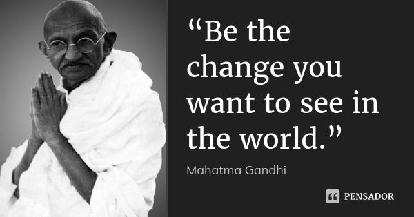 """""""Be the change you want to see in the world.""""... Frase de Mahatma Gandhi."""