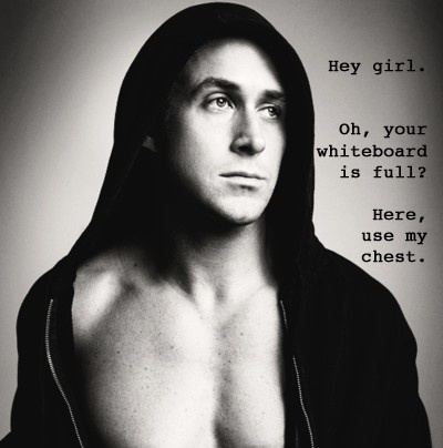 Ryan Gosling meme. Hey girl. Oh, your whiteboard is full? Here, use my chest.