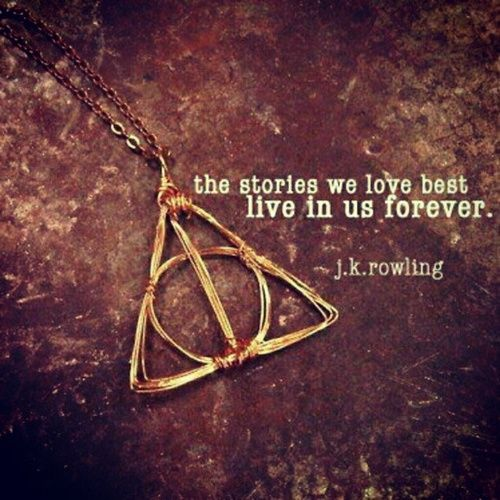 The stories we love best live in us forever.  ~ J. K. Rowling