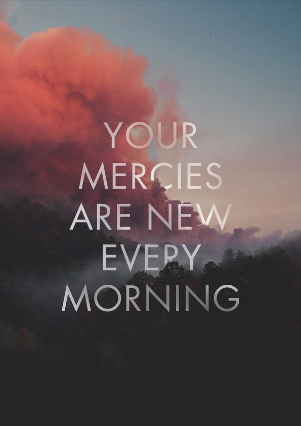 Jesus' mercies every morning! He has given us many blessing, don't forget to thank God for them! :)