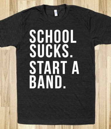 School Sucks. Start a Band. @Madison Tracy dude. we so should.