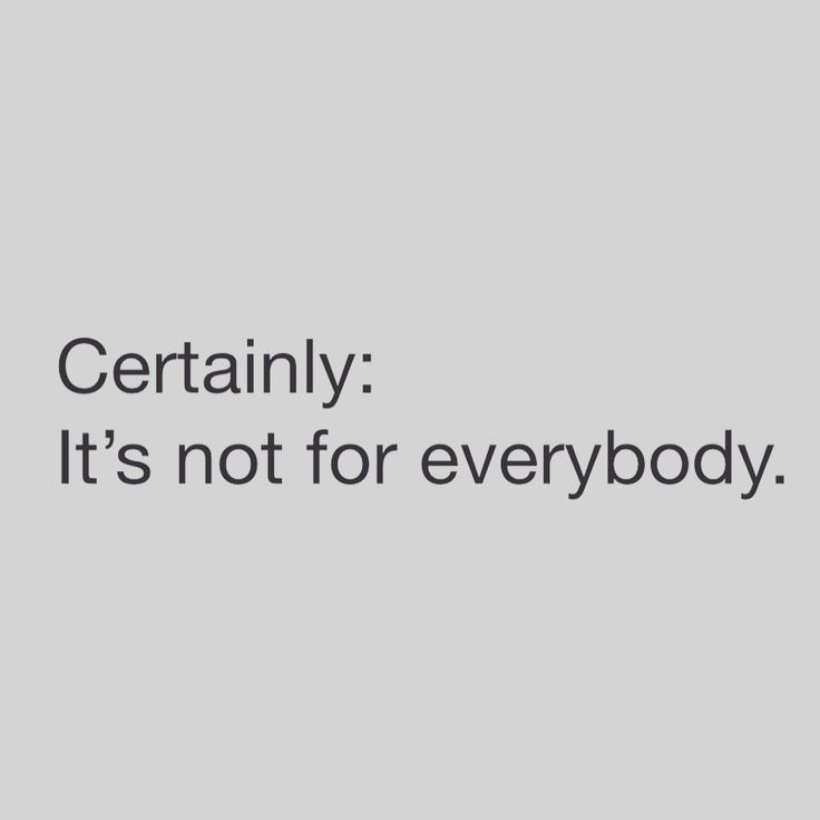 It's not for everybody.
