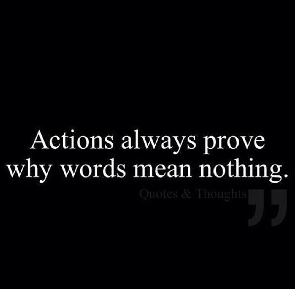 Actions over words. Talk is cheap.