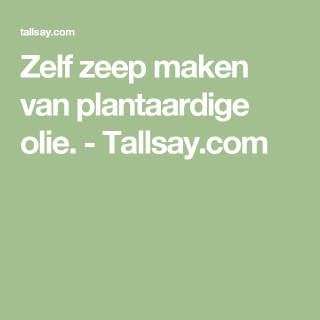 Zelf zeep maken van plantaardige olie. - Tallsay.com