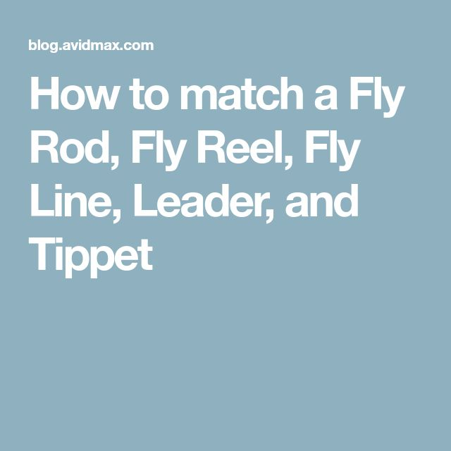 How to match a Fly Rod, Fly Reel, Fly Line, Leader, and Tippet