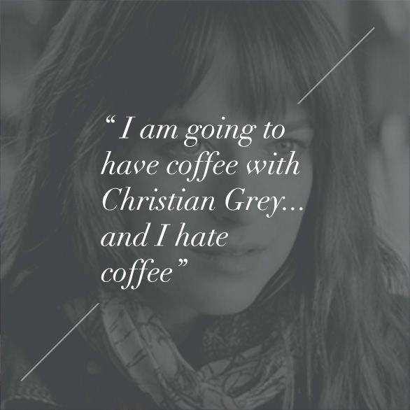 """""""I am going to have coffee with Christian Grey... and I hate coffee."""" - Anastasia Steele, quote. 
