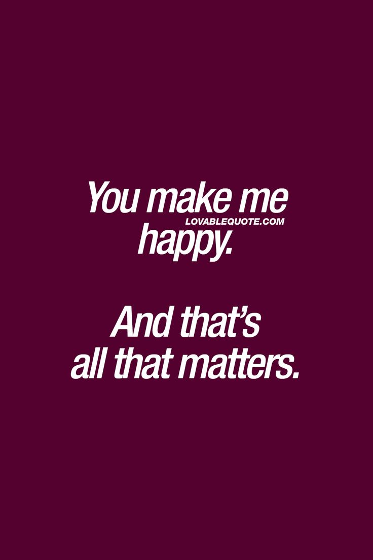 You make me happy And that s all that matters ❤ Happiness is what it s all about It s what it all es down to in the end Being happy