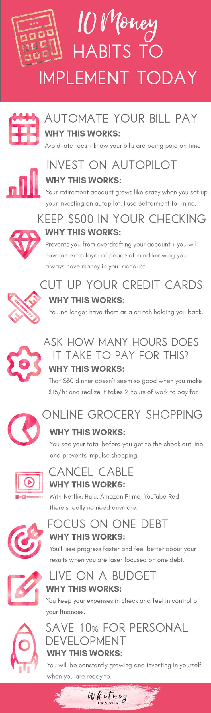10 money habits to implement today for a better financial life! 1. Automate your bill pay 2. Invest in autopilot 3. Keep a $500 buffer in your checking account 4. Cut up your credit cards 5. Reframe your mindset 6. Online grocery shopping 7. Cancel cable 8. Focus on one debt at a time 9. Budget 10. Save 10% of your income for personal development   finance tips   money saving tips   Find out more at whitneyhansen.com