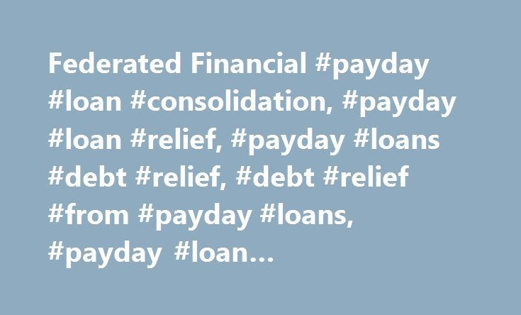 Federated Financial #payday #loan #consolidation, #payday #loan #relief, #payday #loans #debt #relief, #debt #relief #from #payday #loans, #payday #loan #consolidation #help http://maryland.remmont.com/federated-financial-payday-loan-consolidation-payday-loan-relief-payday-loans-debt-relief-debt-relief-from-payday-loans-payday-loan-consolidation-help/  # Reduce your Payments from 30-50%! Consolidate Payday Loans, Medical, & Credit Card Debt If you feel overwhelmed with debt, We Can Help! Our…