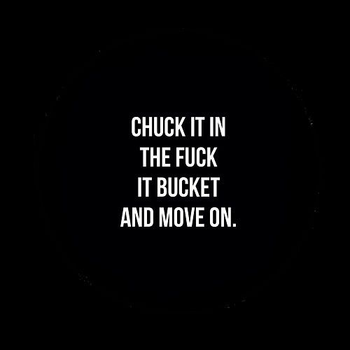 Chuck It In The Fuck It Bucket And Move On .