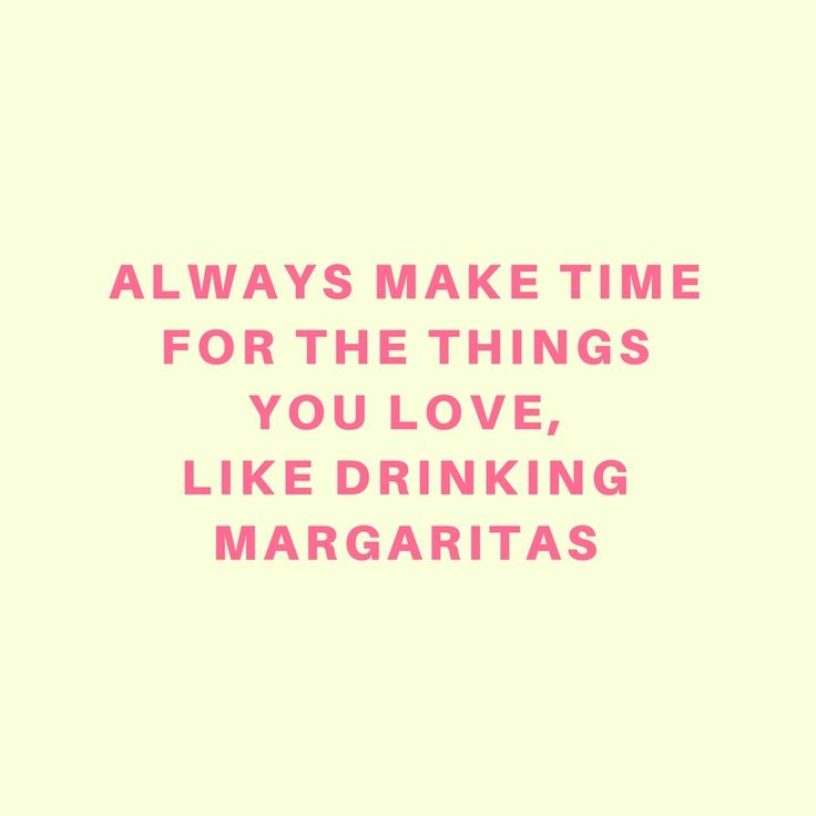 Always make time for the things you love, like drinking margaritas.